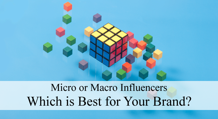 Micro Or Macro Influencers – Which Is Best For Your Brand?